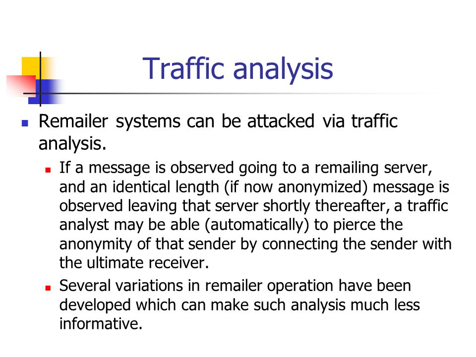 Traffic analysis Remailer systems can be attacked via traffic analysis.
