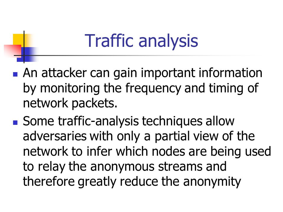 Traffic analysis An attacker can gain important information by monitoring the frequency and timing of network packets.