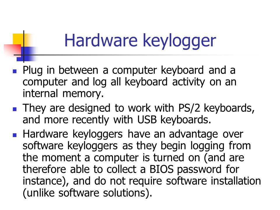 Hardware keylogger Plug in between a computer keyboard and a computer and log all keyboard activity on an internal memory.