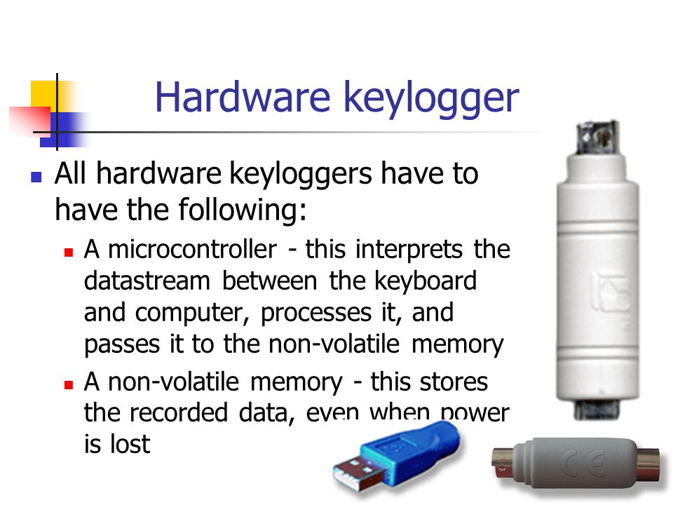 Hardware keylogger All hardware keyloggers have to have the following: