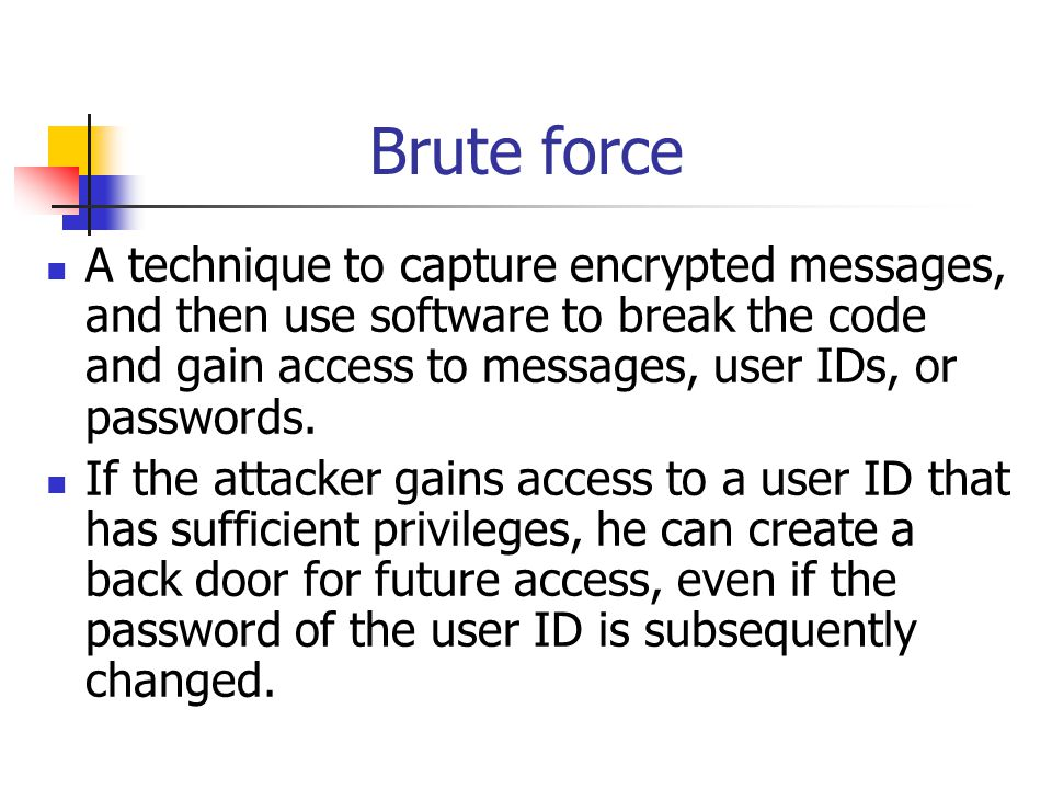Brute force A technique to capture encrypted messages, and then use software to break the code and gain access to messages, user IDs, or passwords.