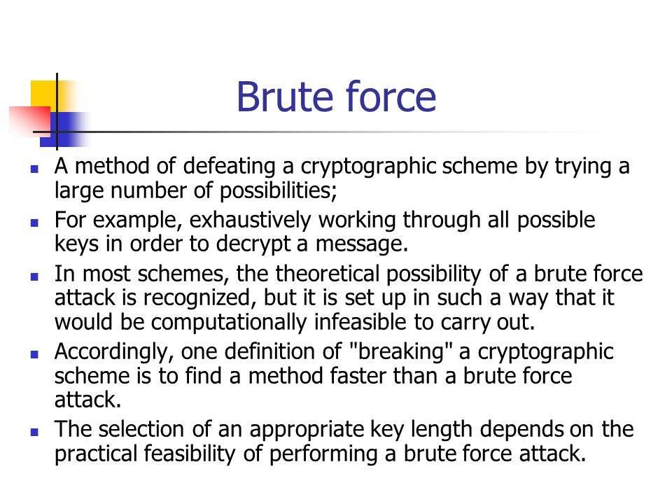 Brute force A method of defeating a cryptographic scheme by trying a large number of possibilities;