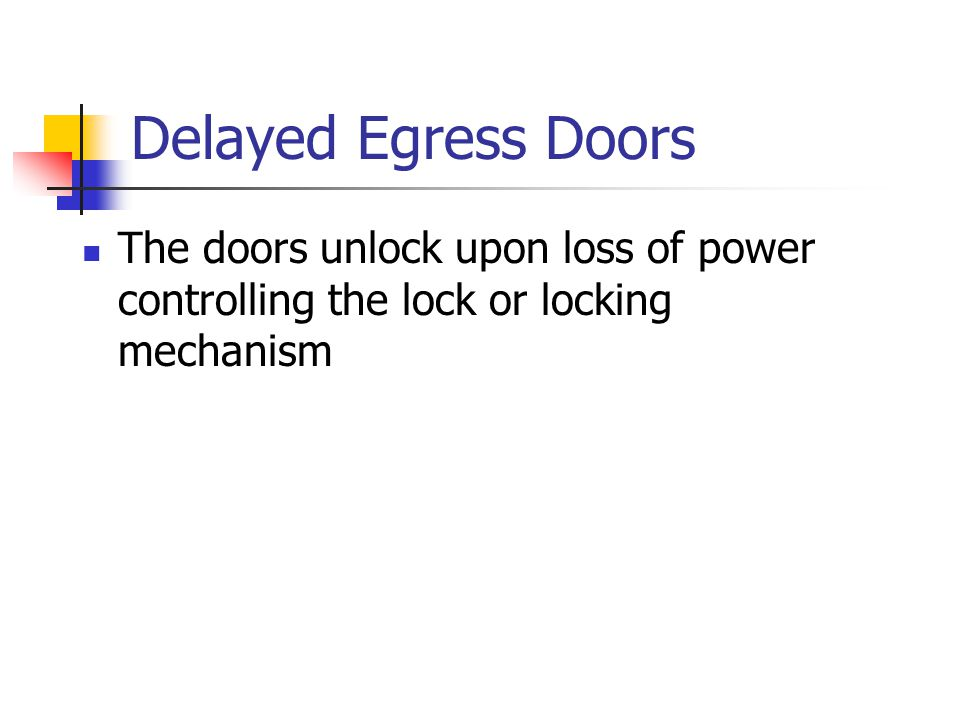 Delayed Egress Doors The doors unlock upon loss of power controlling the lock or locking mechanism