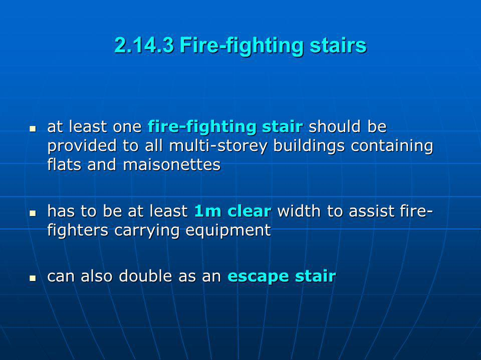 2.14.3 Fire-fighting stairs at least one fire-fighting stair should be provided to all multi-storey buildings containing flats and maisonettes.