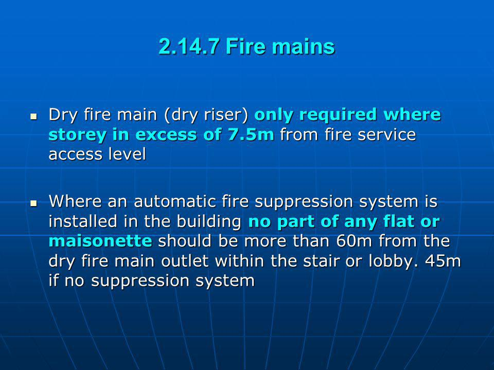 2.14.7 Fire mains Dry fire main (dry riser) only required where storey in excess of 7.5m from fire service access level.