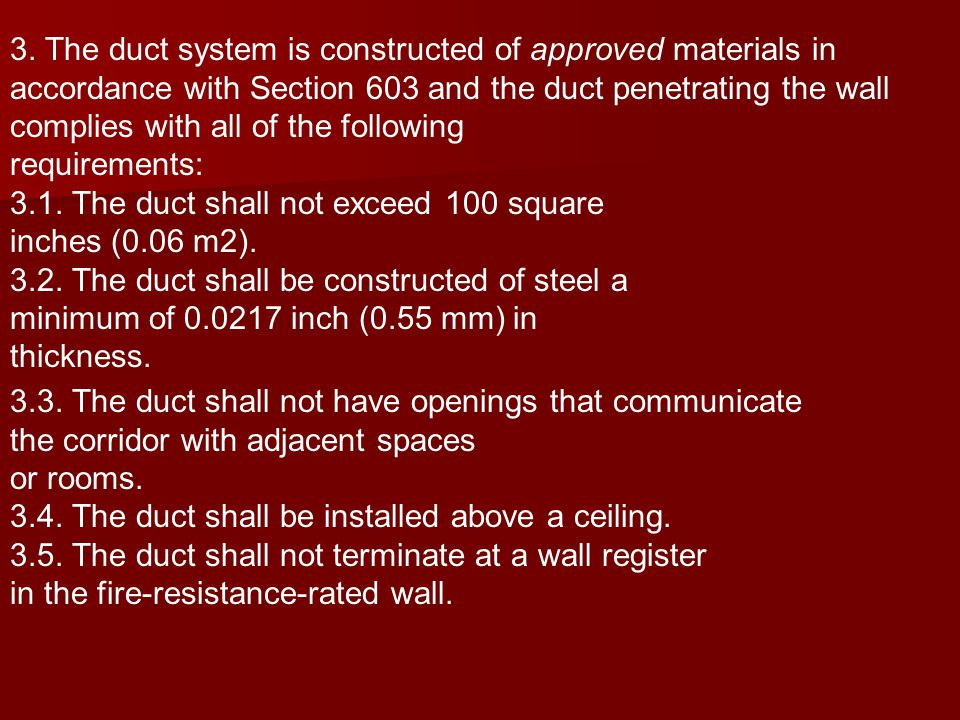 3. The duct system is constructed of approved materials in accordance with Section 603 and the duct penetrating the wall complies with all of the following