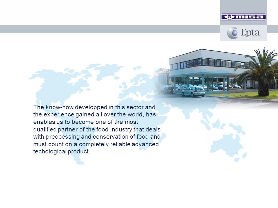 The know-how developped in this sector and the experience gained all over the world, has enables us to become one of the most qualified partner of the food industry that deals with preocessing and conservation of food and must count on a completely reliable advanced techological product.