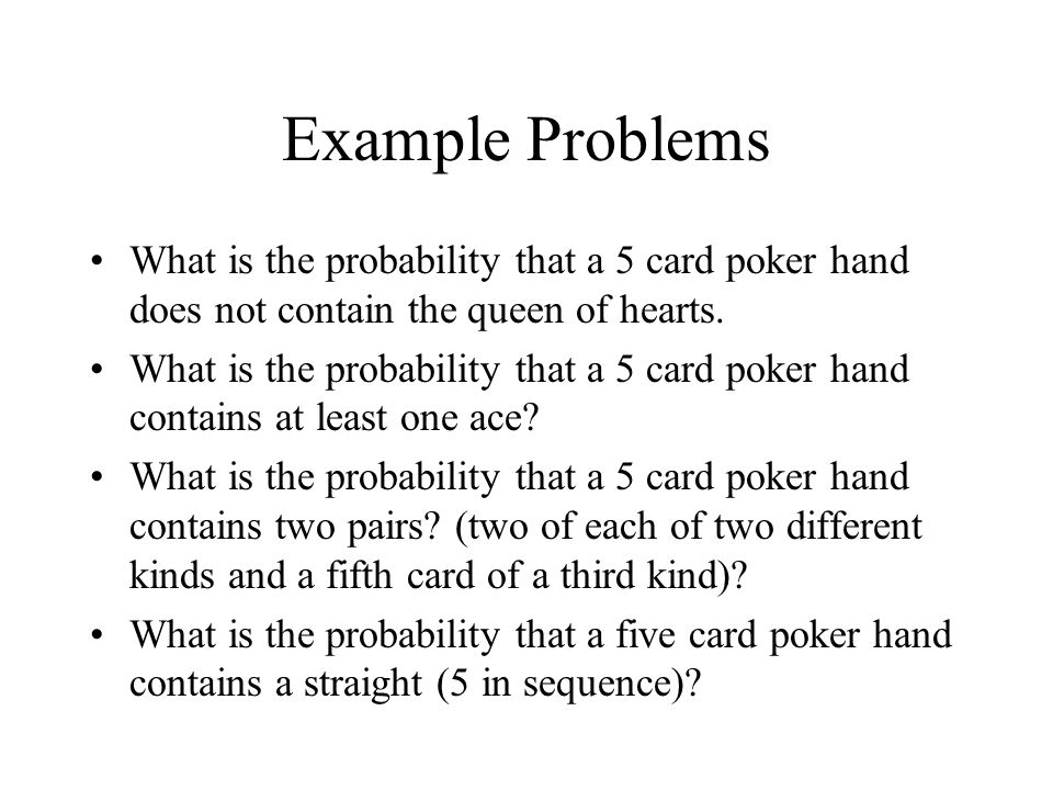 Example Problems What is the probability that a 5 card poker hand does not contain the queen of hearts.