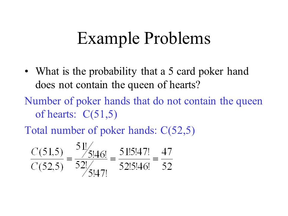 Example Problems What is the probability that a 5 card poker hand does not contain the queen of hearts