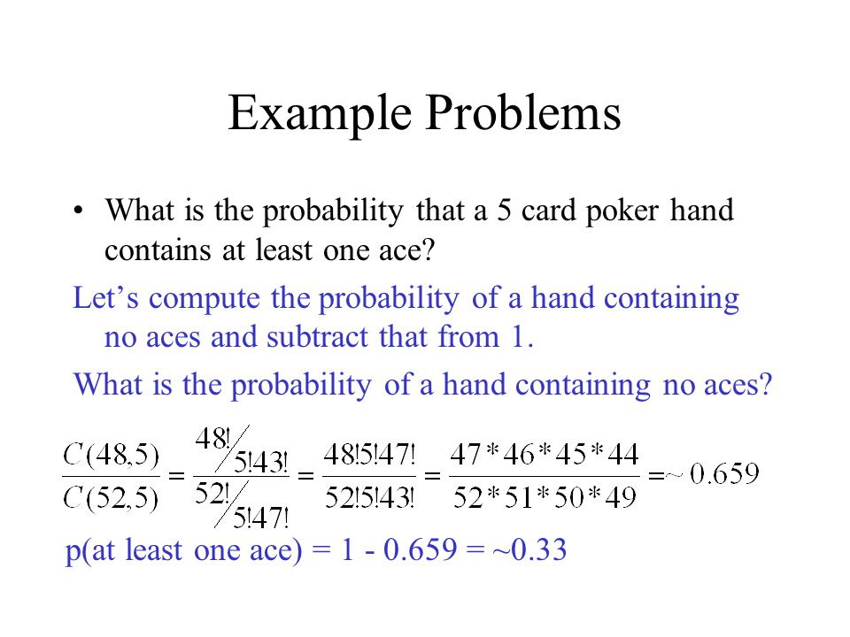 Example Problems What is the probability that a 5 card poker hand contains at least one ace