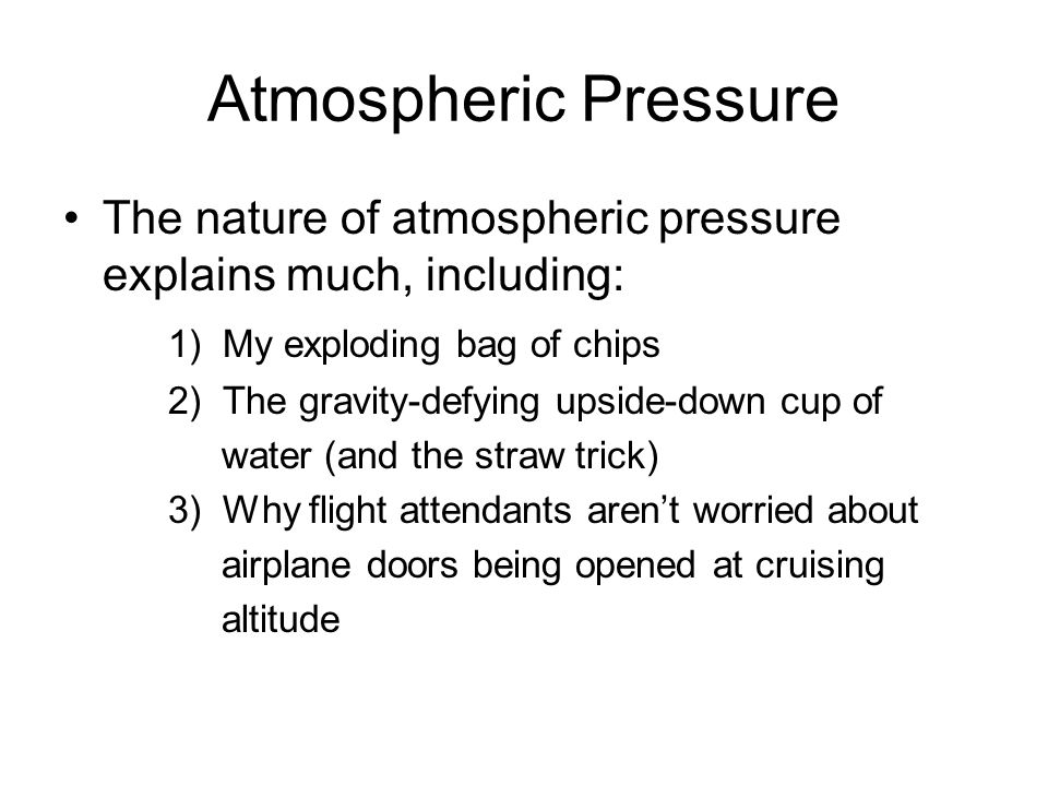 Atmospheric Pressure The nature of atmospheric pressure explains much, including: 1) My exploding bag of chips.