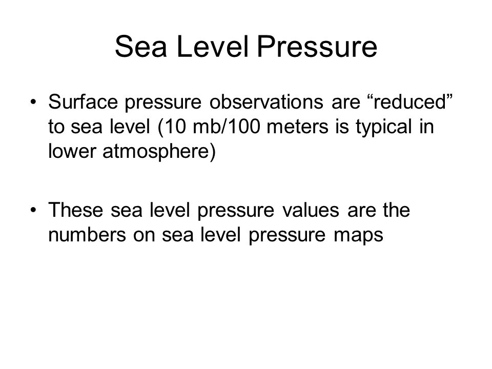 Sea Level Pressure Surface pressure observations are reduced to sea level (10 mb/100 meters is typical in lower atmosphere)