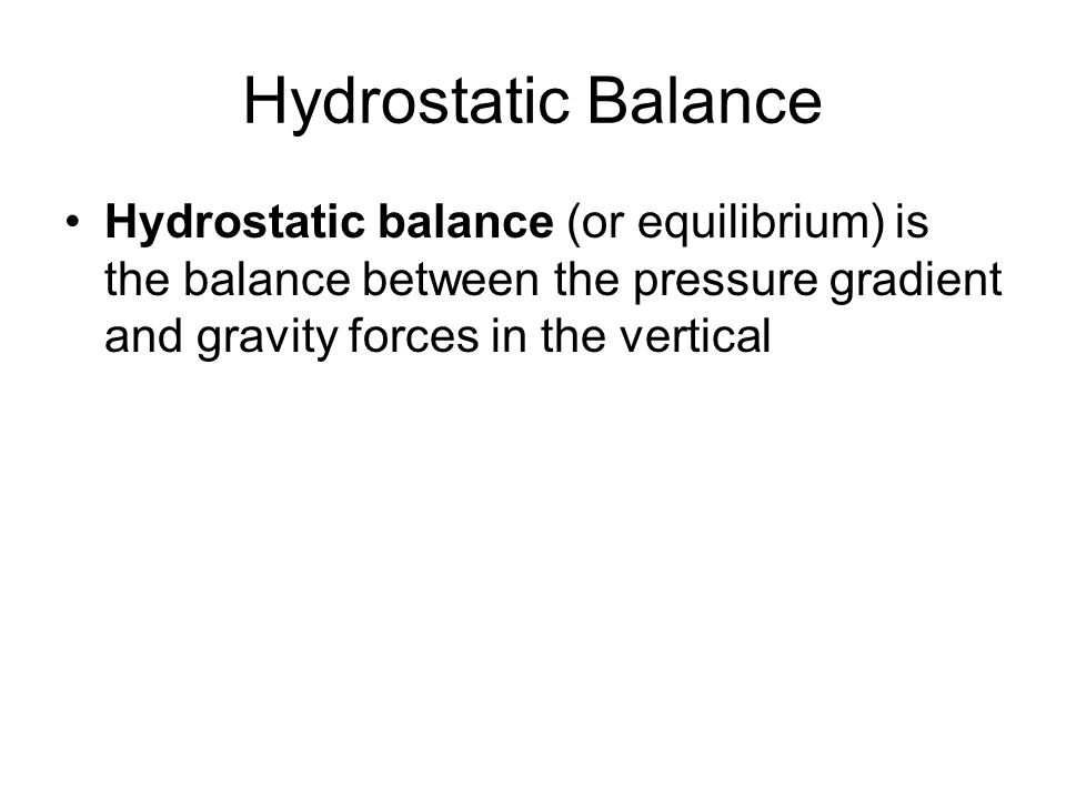 Hydrostatic Balance Hydrostatic balance (or equilibrium) is the balance between the pressure gradient and gravity forces in the vertical.