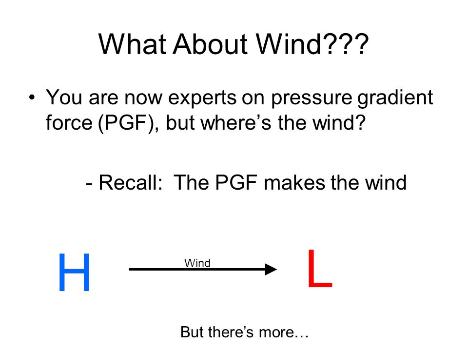 What About Wind You are now experts on pressure gradient force (PGF), but where's the wind - Recall: The PGF makes the wind.