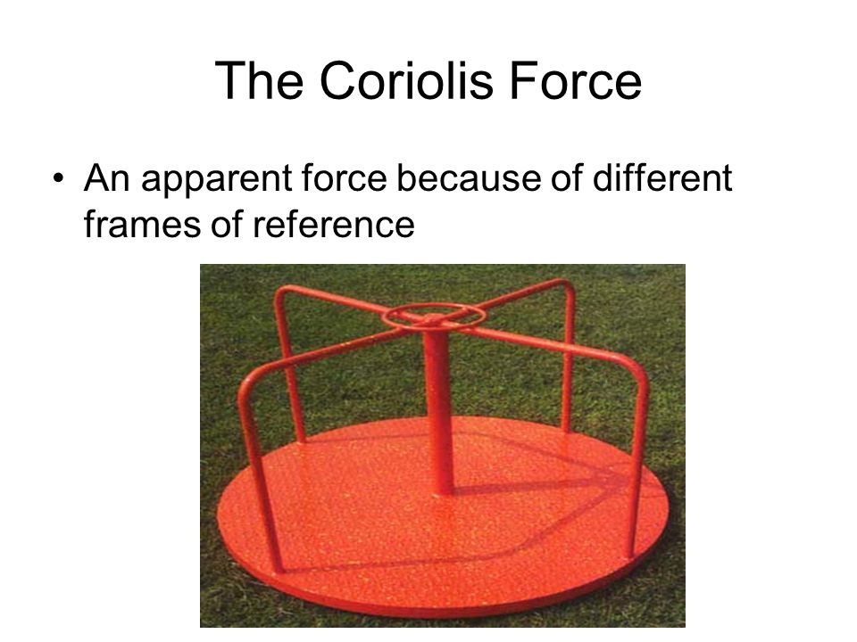 The Coriolis Force An apparent force because of different frames of reference
