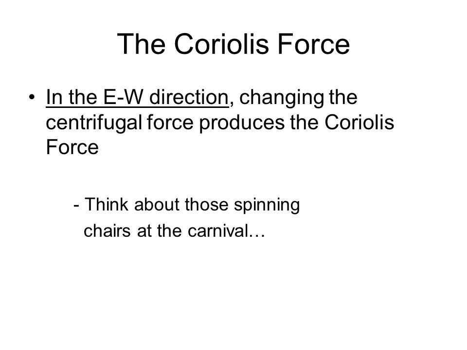 The Coriolis Force In the E-W direction, changing the centrifugal force produces the Coriolis Force.