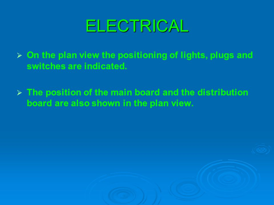 ELECTRICAL On the plan view the positioning of lights, plugs and switches are indicated.