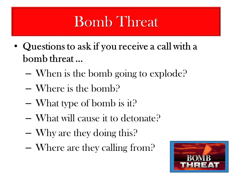 Bomb Threat Questions to ask if you receive a call with a bomb threat … When is the bomb going to explode