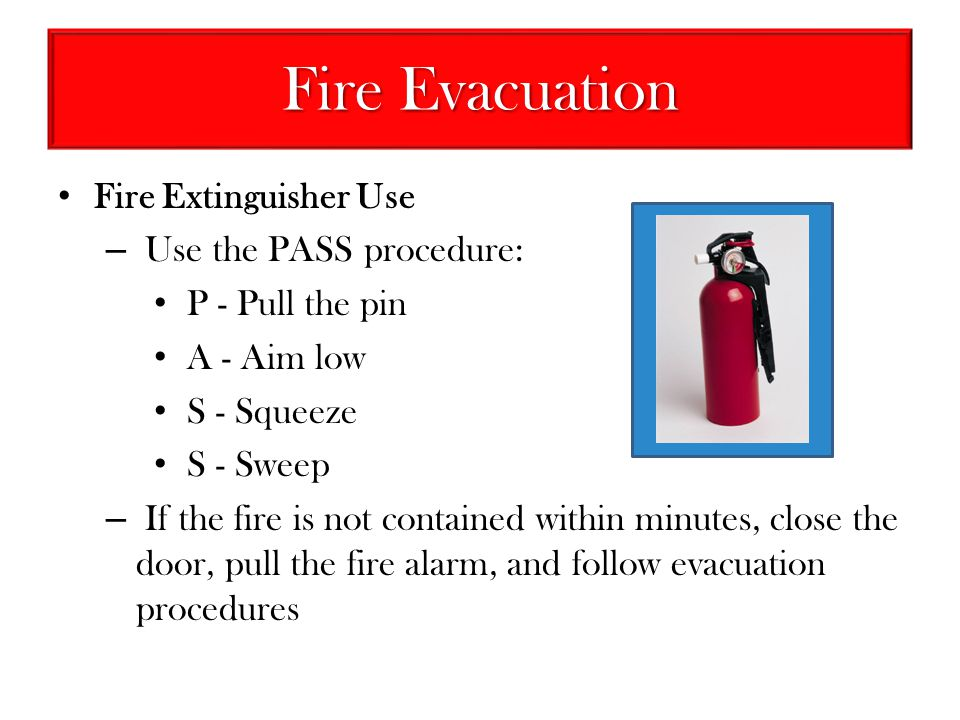 Fire Evacuation Fire Extinguisher Use Use the PASS procedure: