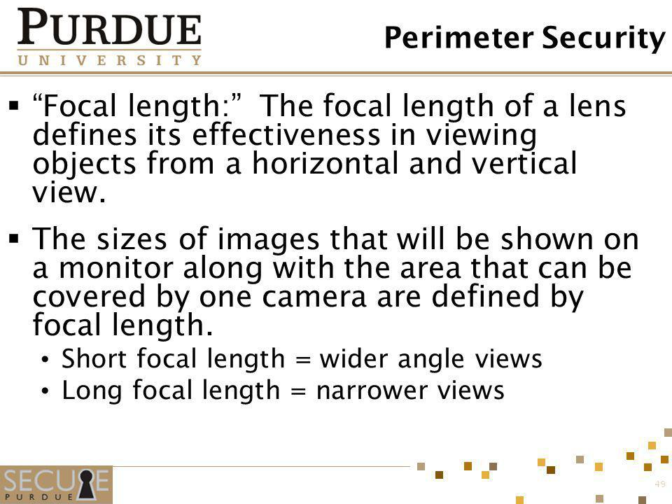 Perimeter Security Focal length: The focal length of a lens defines its effectiveness in viewing objects from a horizontal and vertical view.