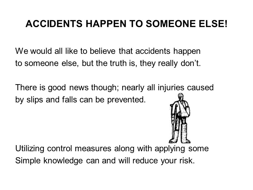 ACCIDENTS HAPPEN TO SOMEONE ELSE!