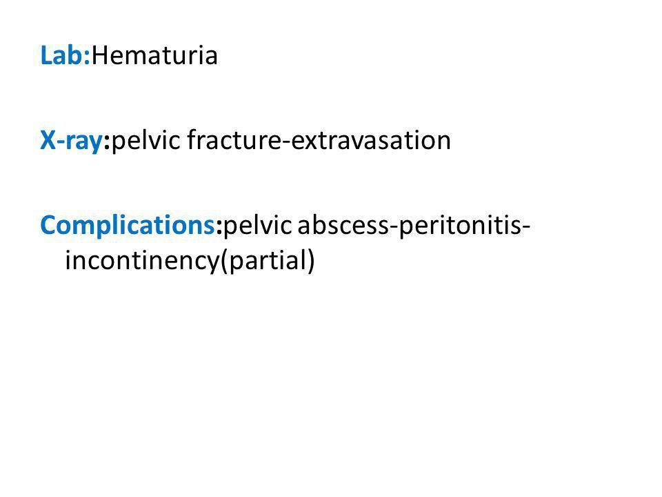 Lab:Hematuria X-ray:pelvic fracture-extravasation Complications:pelvic abscess-peritonitis-incontinency(partial)