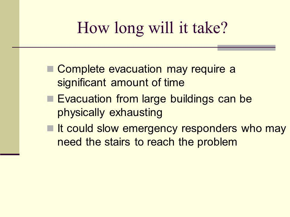 How long will it take Complete evacuation may require a significant amount of time. Evacuation from large buildings can be physically exhausting.