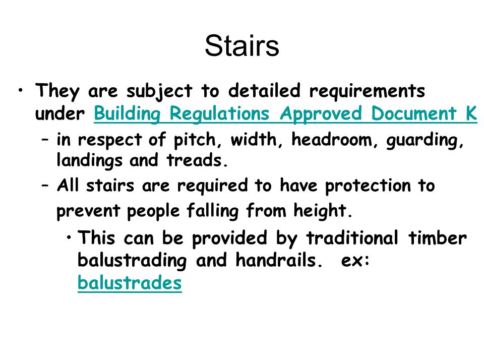 Stairs They are subject to detailed requirements under Building Regulations Approved Document K.