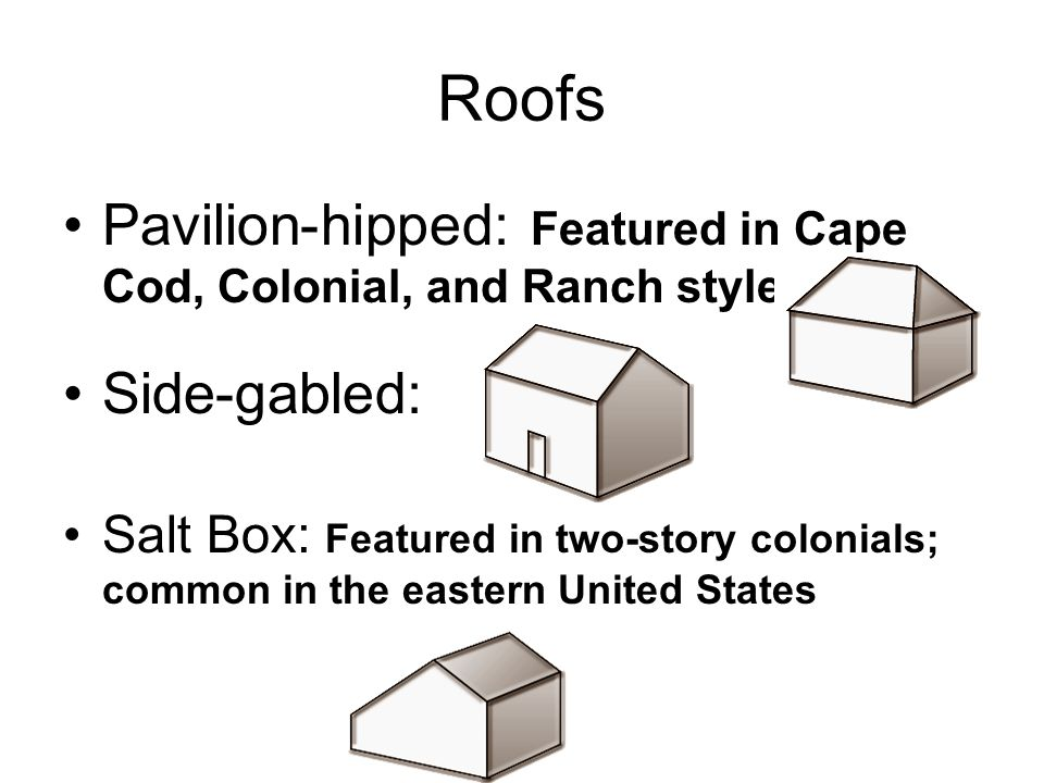 Roofs Pavilion-hipped: Featured in Cape Cod, Colonial, and Ranch styles. Side-gabled: