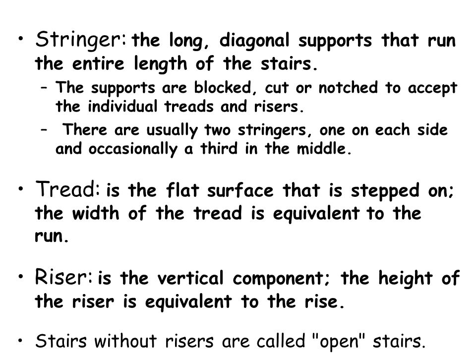 Stringer: the long, diagonal supports that run the entire length of the stairs.