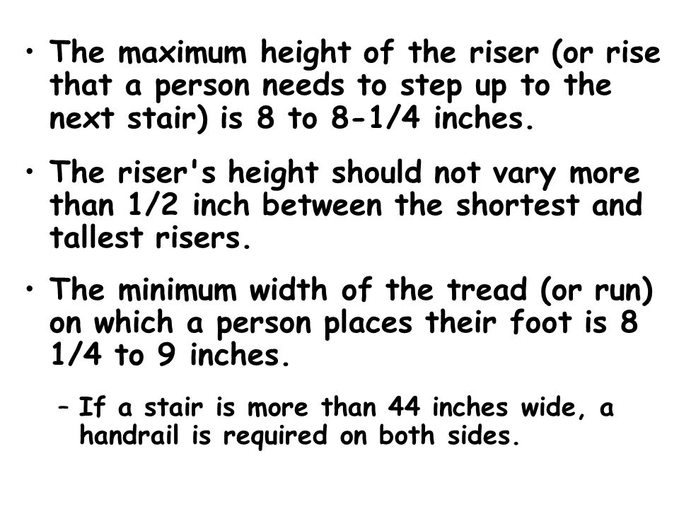 The maximum height of the riser (or rise that a person needs to step up to the next stair) is 8 to 8-1/4 inches.