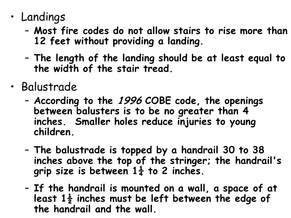 Landings Most fire codes do not allow stairs to rise more than 12 feet without providing a landing.