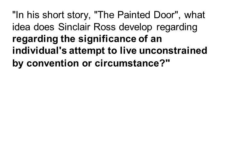 In his short story, The Painted Door , what idea does Sinclair Ross develop regarding regarding the significance of an individual s attempt to live unconstrained by convention or circumstance
