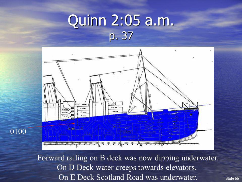 Quinn 2:05 a.m. p. 37 0100. Forward railing on B deck was now dipping underwater. On D Deck water creeps towards elevators.
