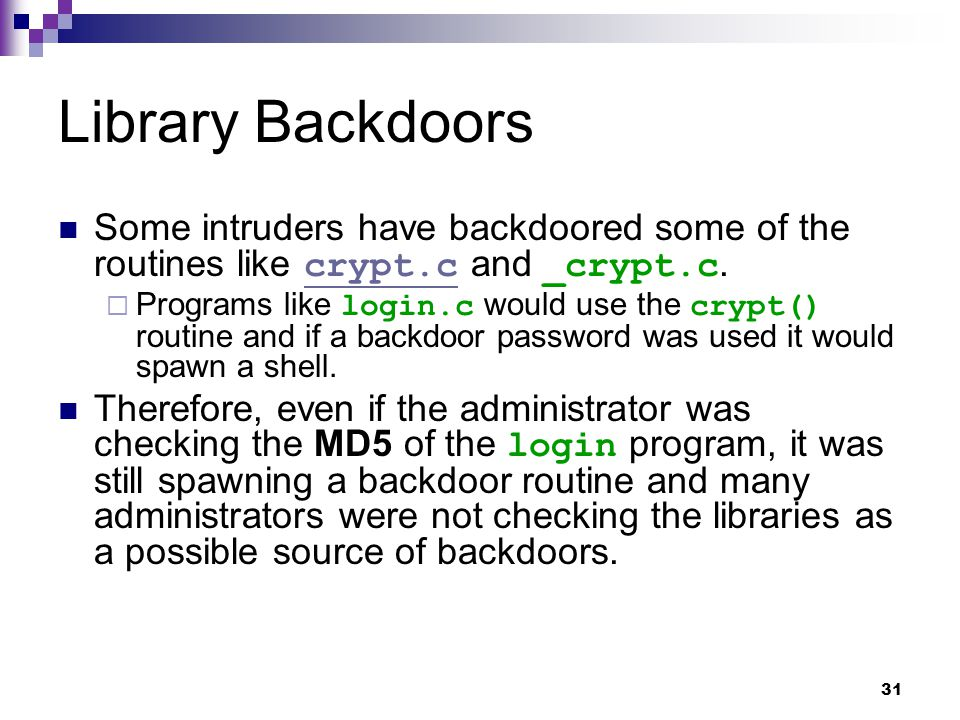 Library Backdoors Some intruders have backdoored some of the routines like crypt.c and _crypt.c.