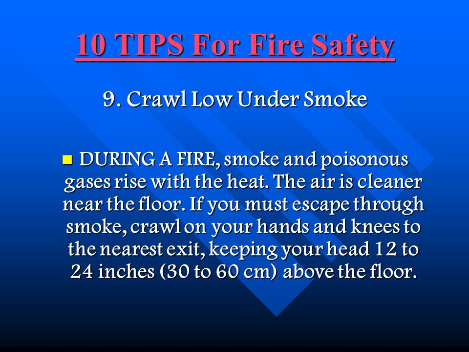 10 TIPS For Fire Safety 9. Crawl Low Under Smoke
