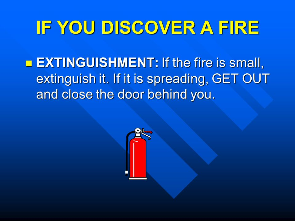 IF YOU DISCOVER A FIRE EXTINGUISHMENT: If the fire is small, extinguish it.