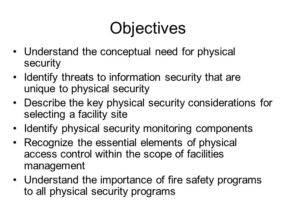 Objectives Understand the conceptual need for physical security