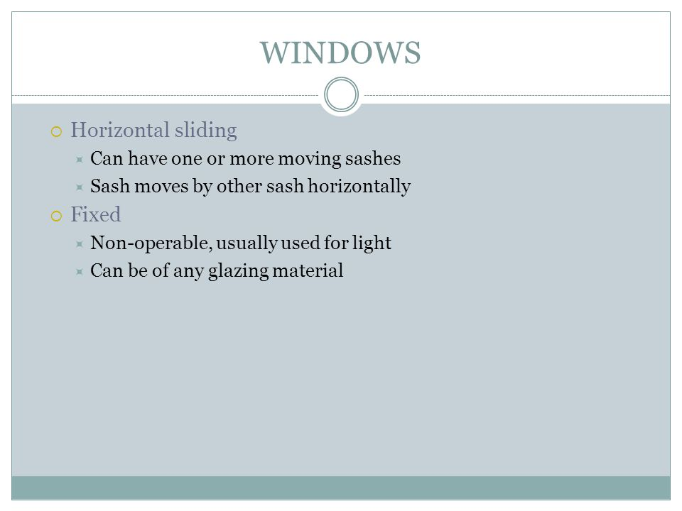WINDOWS Horizontal sliding Fixed Can have one or more moving sashes