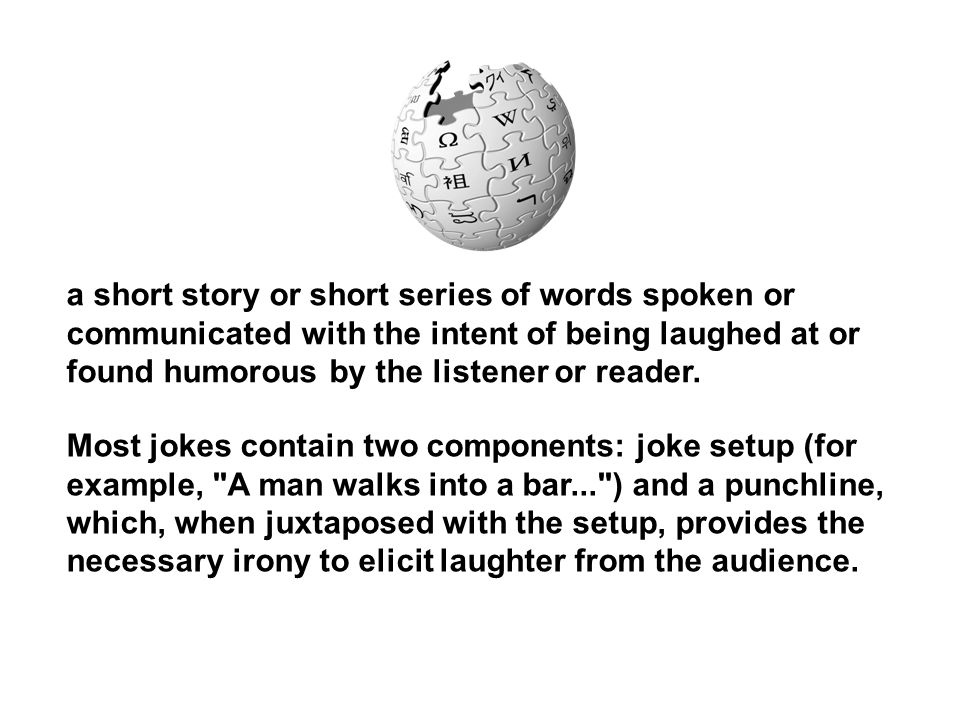 a short story or short series of words spoken or communicated with the intent of being laughed at or found humorous by the listener or reader.