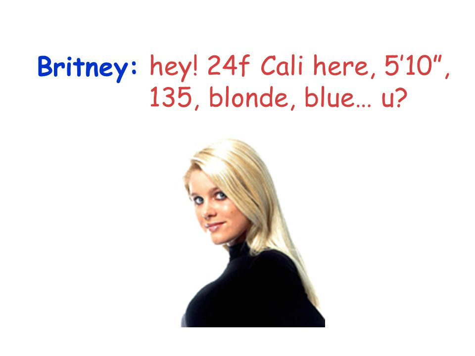 Britney: hey! 24f Cali here, 5'10 , 135, blonde, blue… u