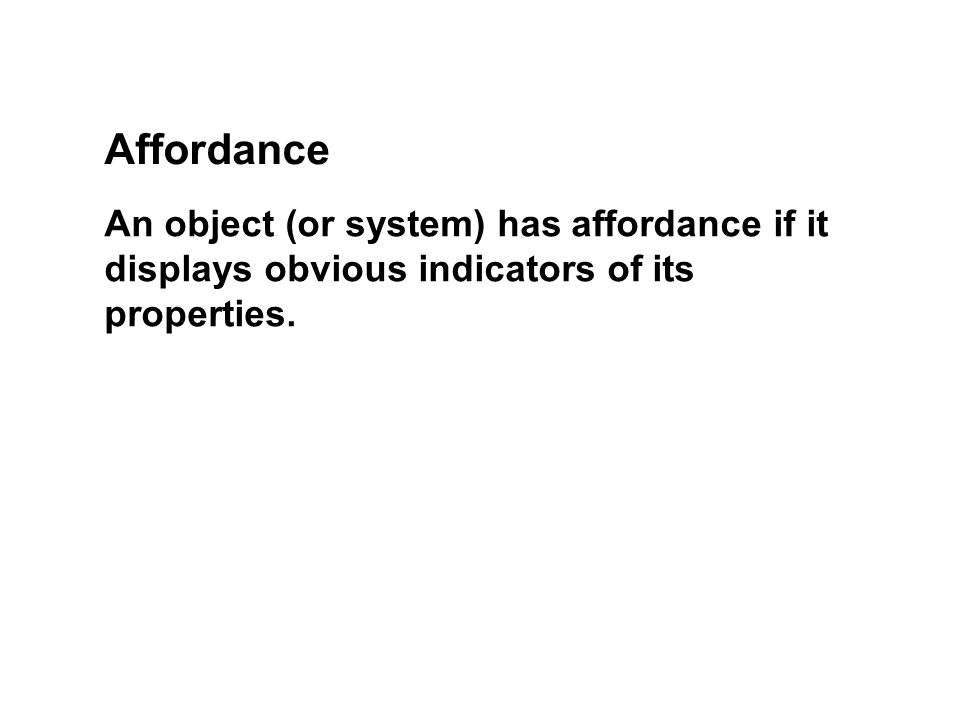 Affordance An object (or system) has affordance if it displays obvious indicators of its properties.
