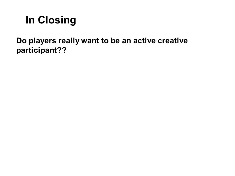 In Closing Do players really want to be an active creative participant