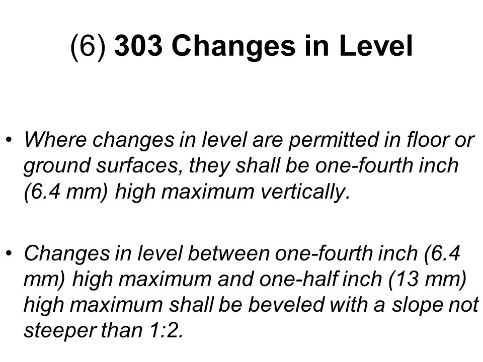 Where changes in level are permitted in floor or ground surfaces, they shall be one-fourth inch (6.4 mm) high maximum vertically.