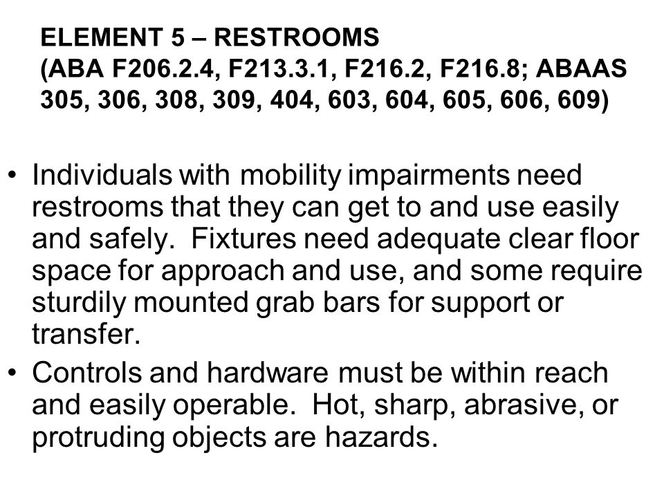 Individuals with mobility impairments need restrooms that they can get to and use easily and safely. Fixtures need adequate clear floor space for approach and use, and some require sturdily mounted grab bars for support or transfer.