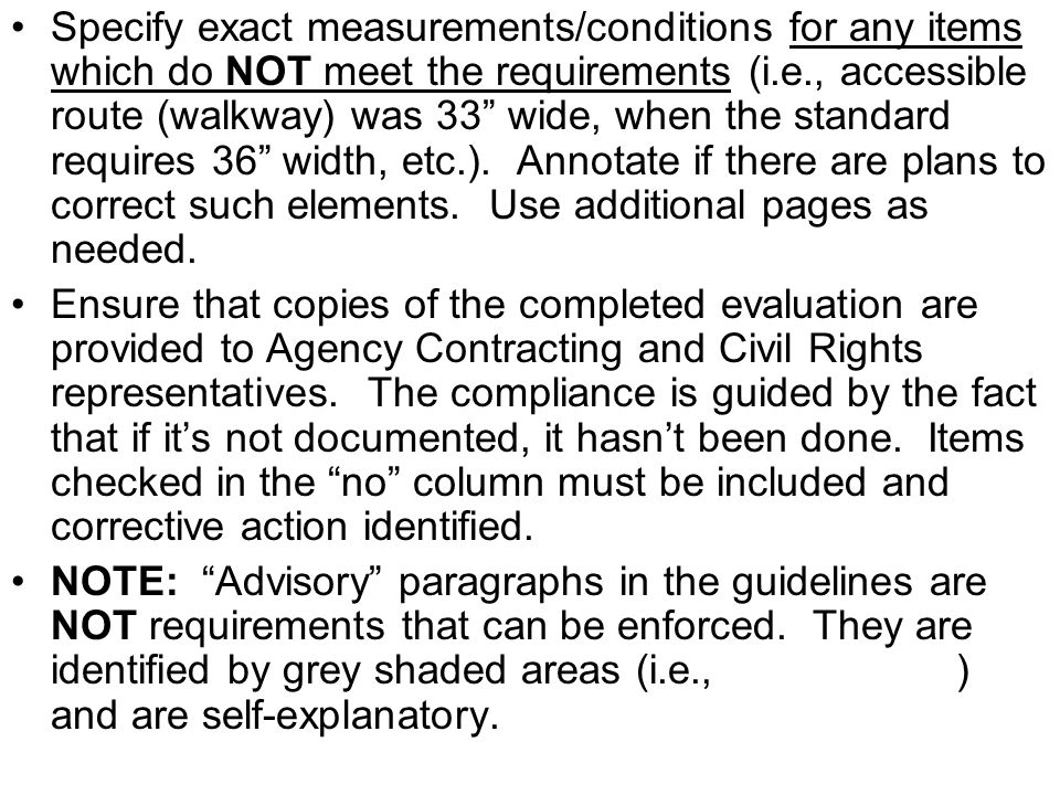 Specify exact measurements/conditions for any items which do NOT meet the requirements (i.e., accessible route (walkway) was 33 wide, when the standard requires 36 width, etc.). Annotate if there are plans to correct such elements. Use additional pages as needed.