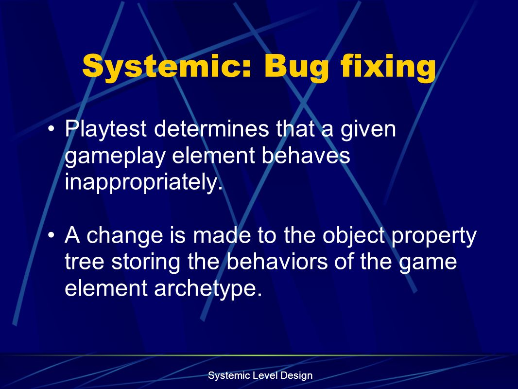 Systemic: Bug fixing Playtest determines that a given gameplay element behaves inappropriately.