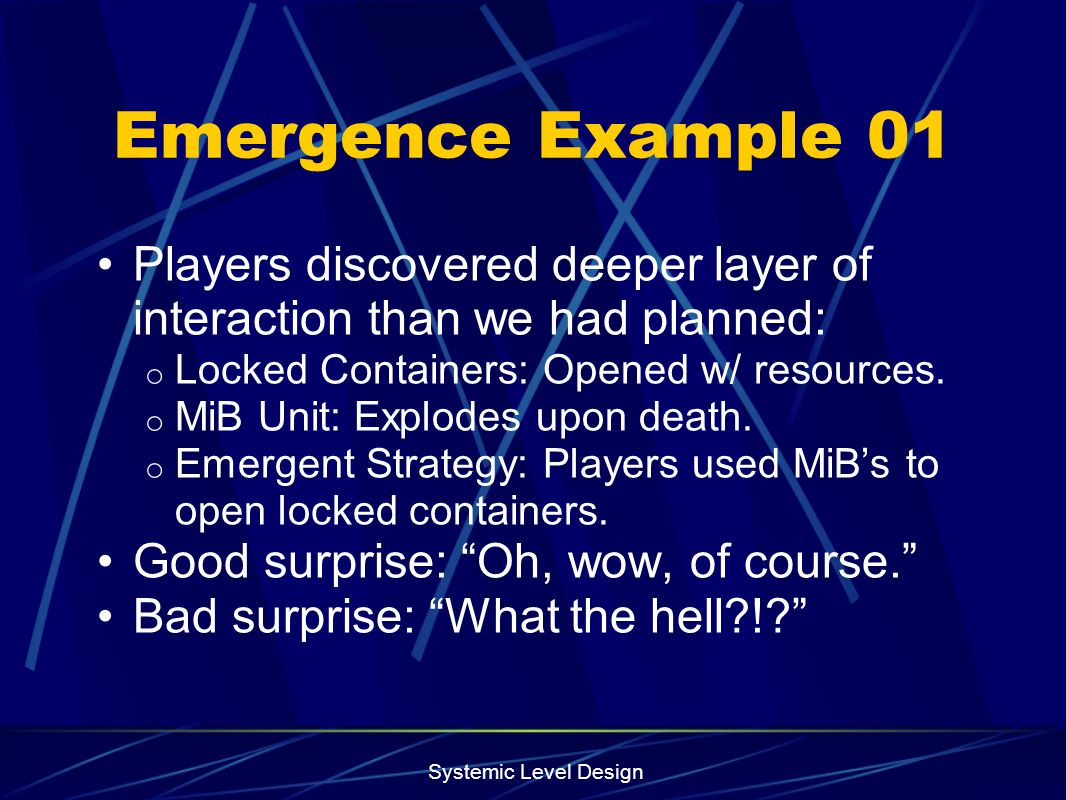 Emergence Example 01 Players discovered deeper layer of interaction than we had planned: Locked Containers: Opened w/ resources.