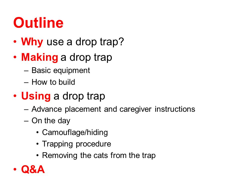 Outline Why use a drop trap Making a drop trap Using a drop trap Q&A