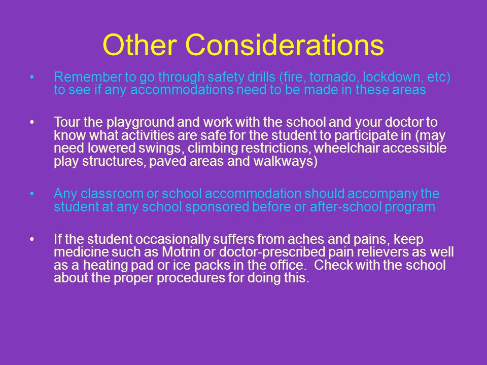 Other Considerations Remember to go through safety drills (fire, tornado, lockdown, etc) to see if any accommodations need to be made in these areas.